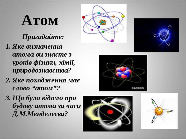 Атом Пригадайте: Яке визначення атома ви знаєте з уроків фізики, хімії, приро...