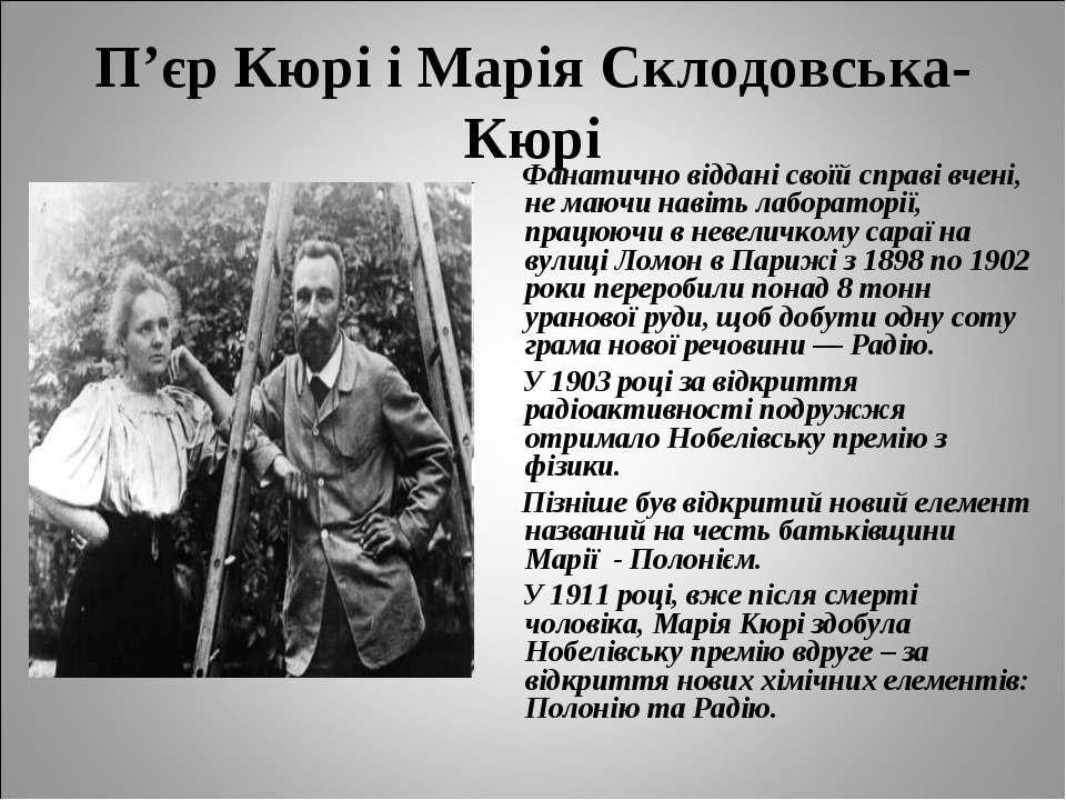 П'єр Кюрі і Марія Склодовська-Кюрі Фанатично віддані своїй справі вчені, не м...