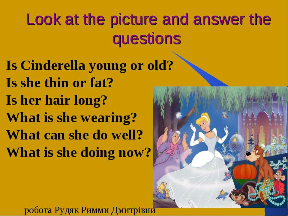 Look at the picture and answer the questions Is Cinderella young or old? Is s...