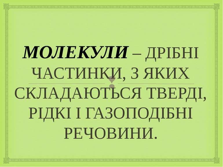 МОЛЕКУЛИ – ДРІБНІ ЧАСТИНКИ, З ЯКИХ СКЛАДАЮТЬСЯ ТВЕРДІ, РІДКІ І ГАЗОПОДІБНІ РЕ...