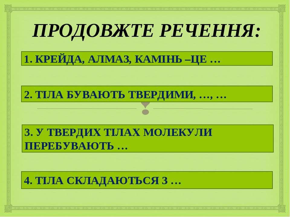 ПРОДОВЖТЕ РЕЧЕННЯ: 1. КРЕЙДА, АЛМАЗ, КАМІНЬ –ЦЕ … 3. У ТВЕРДИХ ТІЛАХ МОЛЕКУЛИ...