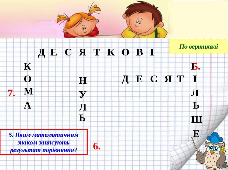 7. 6. По вертикалі 5. Яким математичним знаком записують результат порівняння...