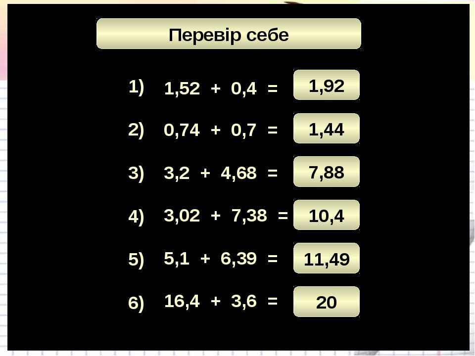 Математичний диктант 1) 3) 4) 5) 6) 2) 1,52 + 0,4 = 3,2 + 4,68 = 3,02 + 7,38 ...