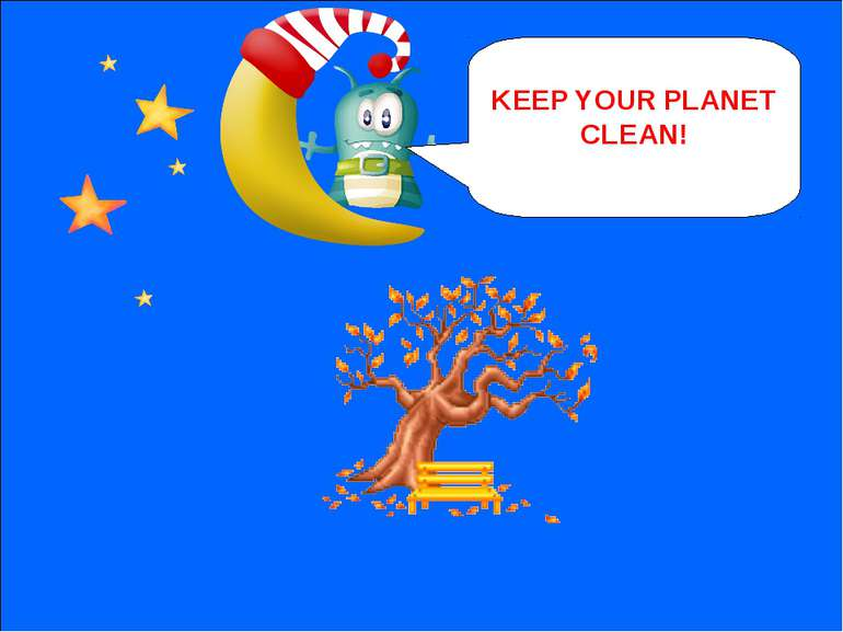 NEXT KEEP YOUR PLANET CLEAN!