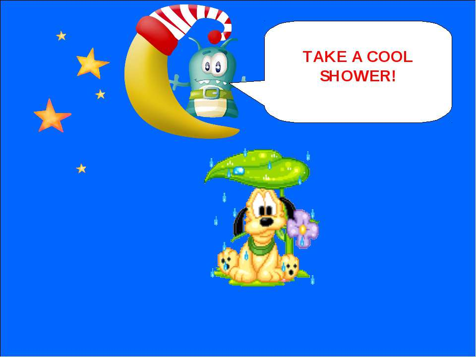 NEXT TAKE A COOL SHOWER!