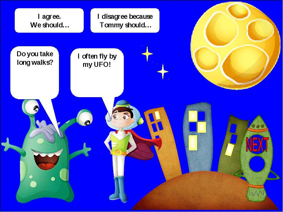 Do you take long walks? I often fly by my UFO! I agree. We should… I disagree...