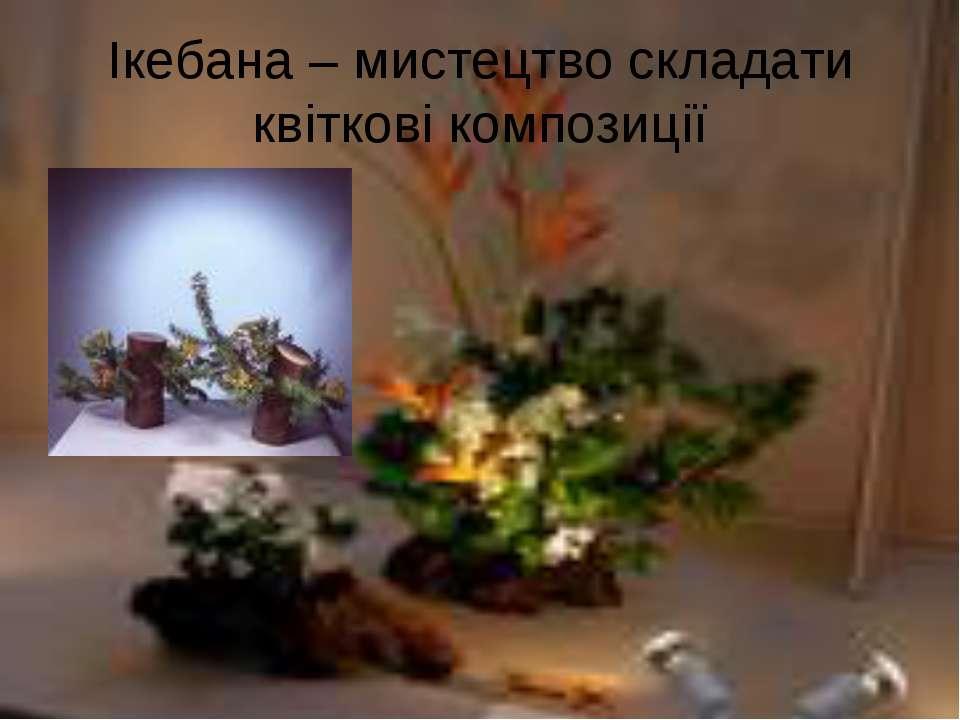 Ікебана – мистецтво складати квіткові композиції