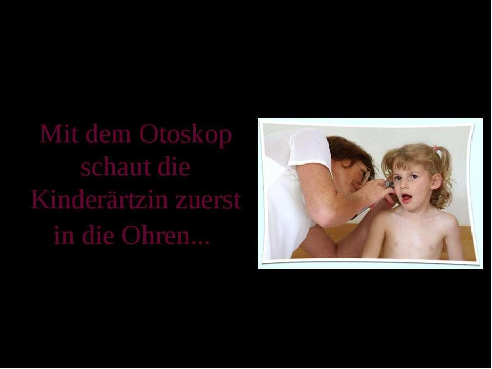 Mit dem Otoskop schaut die Kinderärtzin zuerst in die Ohren...