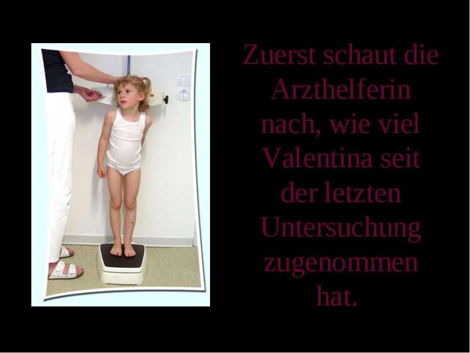Zuerst schaut die Arzthelferin nach, wie viel Valentina seit der letzten Unte...