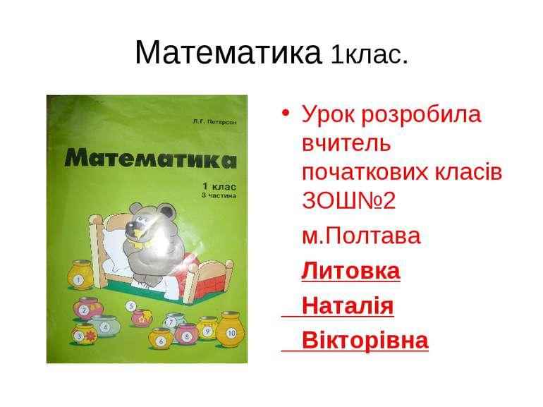 Математика 1клас. Урок розробила вчитель початкових класів ЗОШ№2 м.Полтава Ли...