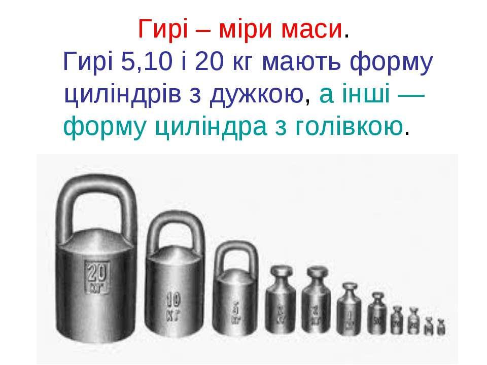 Гирі – міри маси. Гирі 5,10 і 20 кг мають форму циліндрів з дужкою, а інші —...