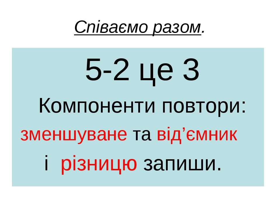 Співаємо разом. 5-2 це 3 Компоненти повтори: зменшуване та від'ємник і різниц...