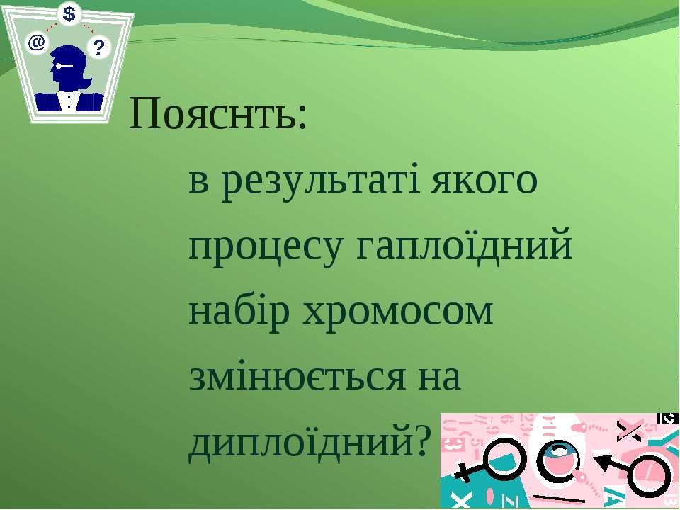 Пояснть: в результаті якого процесу гаплоїдний набір хромосом змінюється на д...