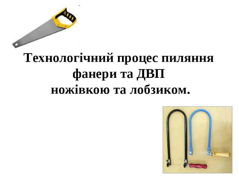 Технологічний процес пиляння фанери та ДВП ножівкою та лобзиком.