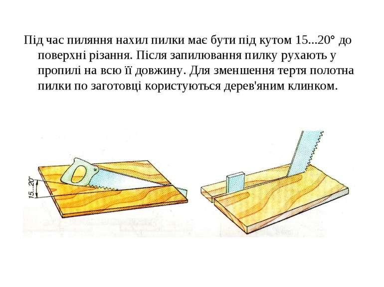 Під час пиляння нахил пилки має бути під кутом 15...20° до поверхні різання. ...