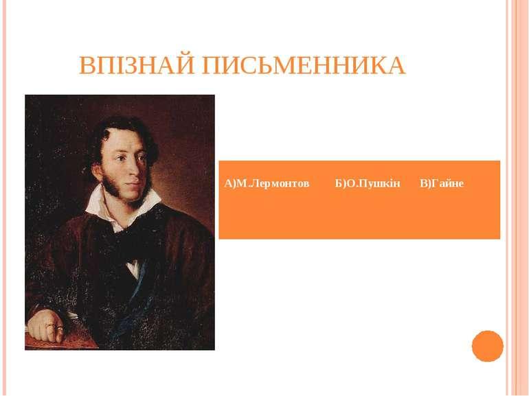ВПІЗНАЙ ПИСЬМЕННИКА А)М.Лермонтов Б)О.Пушкін В)Гайне