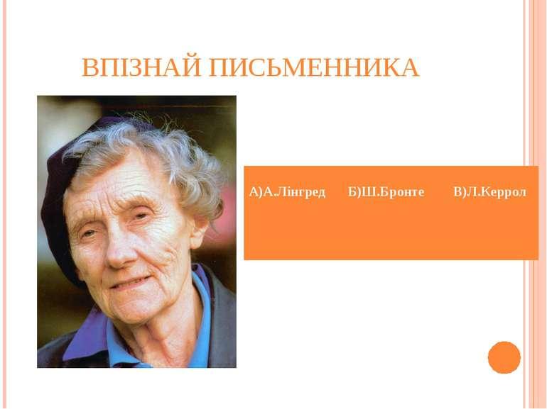ВПІЗНАЙ ПИСЬМЕННИКА А)А.Лінгред Б)Ш.Бронте В)Л.Керрол