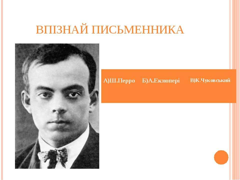 ВПІЗНАЙ ПИСЬМЕННИКА А)Ш.Перро Б)А.Екзюпері В)К.Чуковський