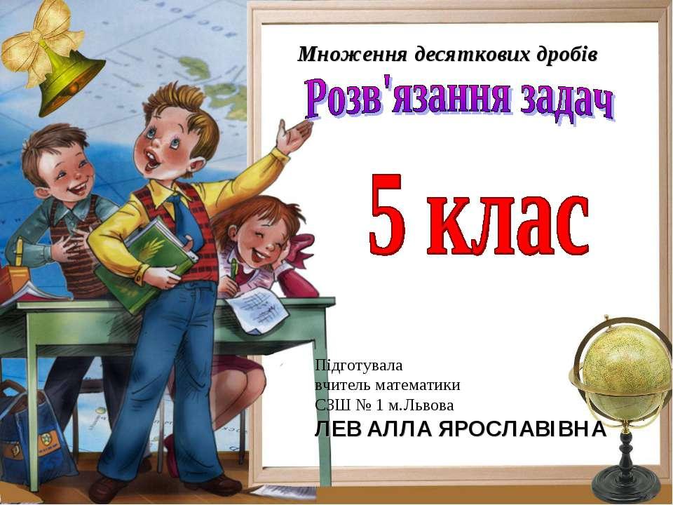 Множення десяткових дробів Підготувала вчитель математики СЗШ № 1 м.Львова ЛЕ...