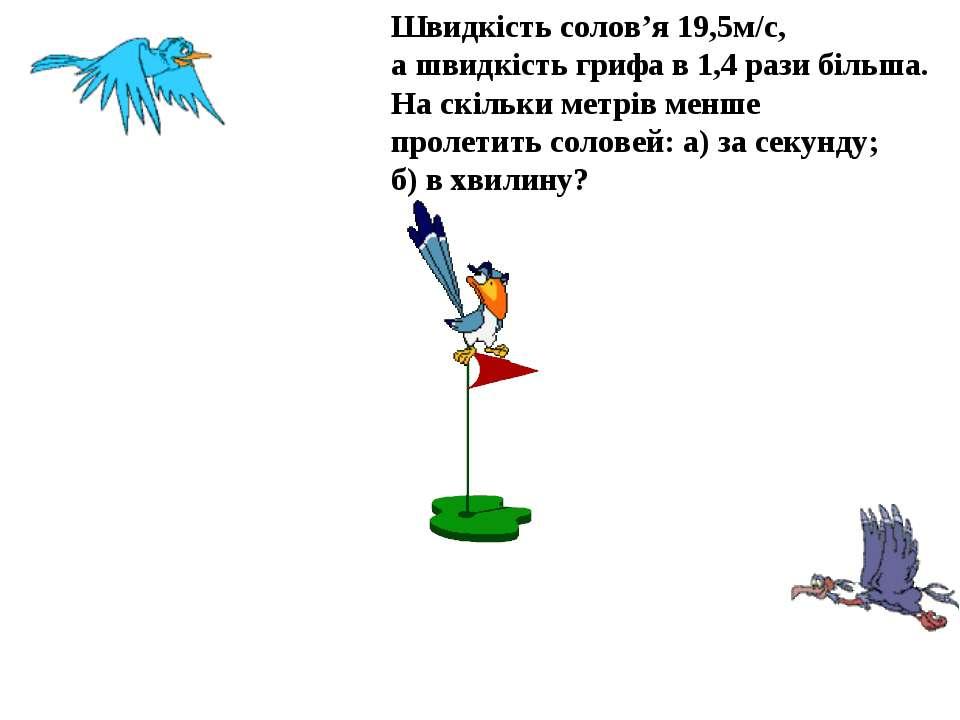 Швидкість солов'я 19,5м/с, а швидкість грифа в 1,4 рази більша. На скільки ме...