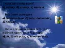 Коли день найдовший? а) улітку, б) узимку, в) навесні. Вісь Землі розміщена: ...