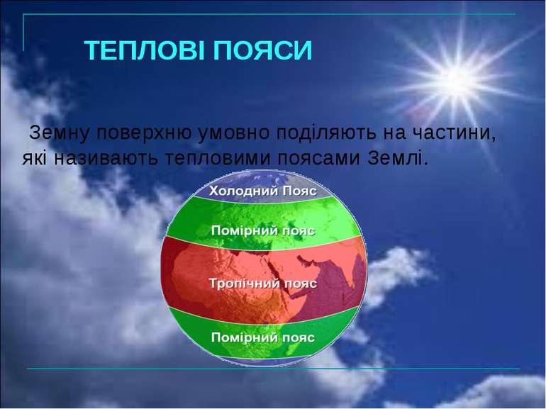 ТЕПЛОВІ ПОЯСИ Земну поверхню умовно поділяють на частини, які називають тепло...