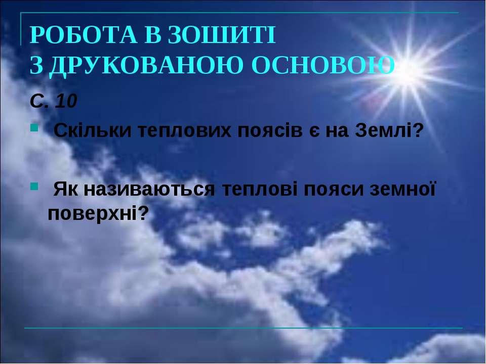 РОБОТА В ЗОШИТІ З ДРУКОВАНОЮ ОСНОВОЮ С. 10 Скільки теплових поясів є на Землі...