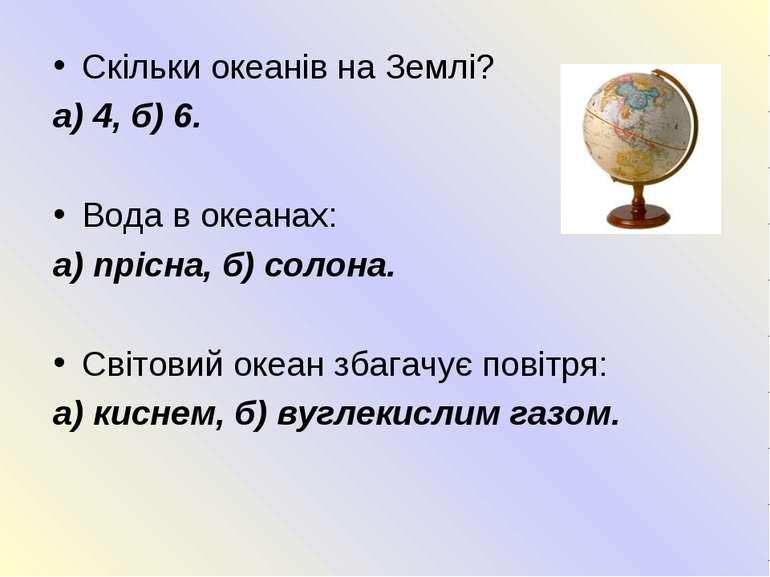 Скільки океанів на Землі? а) 4, б) 6. Вода в океанах: а) прісна, б) солона. С...