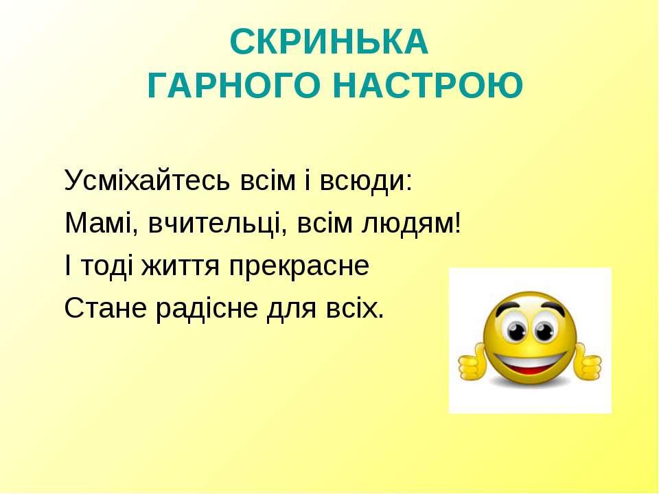 СКРИНЬКА ГАРНОГО НАСТРОЮ Усміхайтесь всім і всюди: Мамі, вчительці, всім людя...