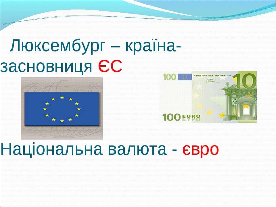 Люксембург – країна-засновниця ЄС Національна валюта - євро