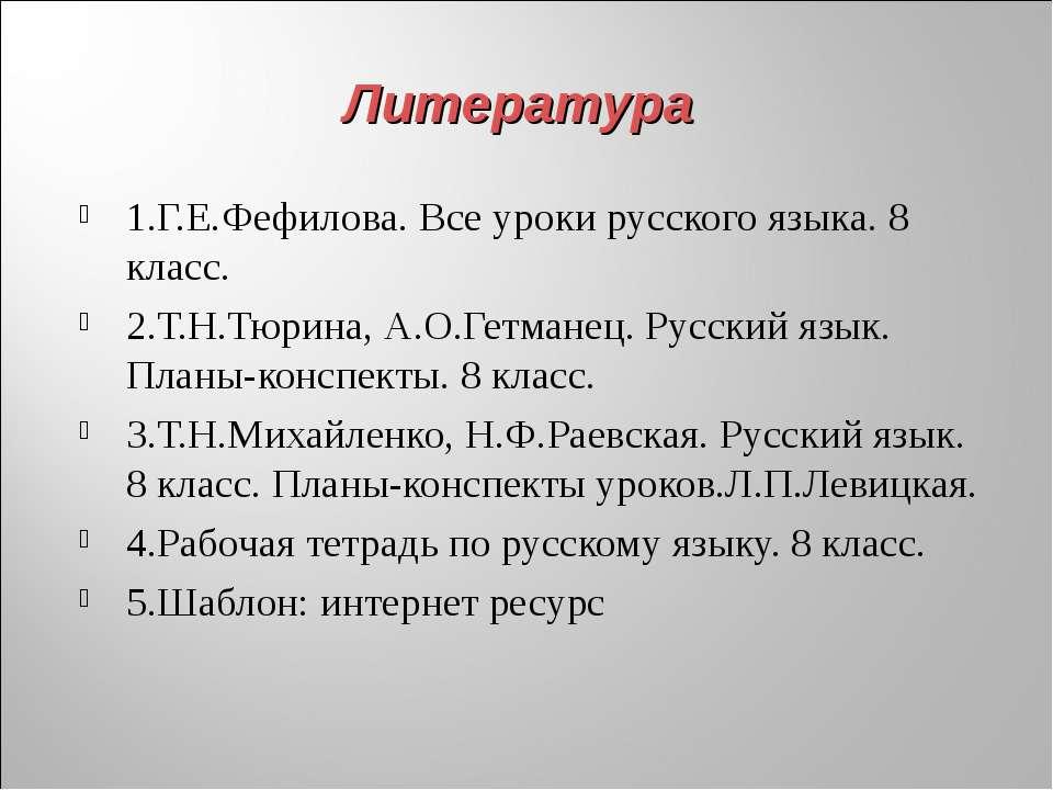 Литература 1.Г.Е.Фефилова. Все уроки русского языка. 8 класс. 2.Т.Н.Тюрина, А...