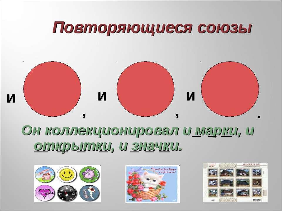 Повторяющиеся союзы Он коллекционировал и марки, и открытки, и значки. и и и ...