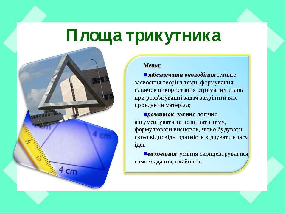 Площа трикутника Мета: забезпечити оволодінняі міцне засвоєння теорії з теми...