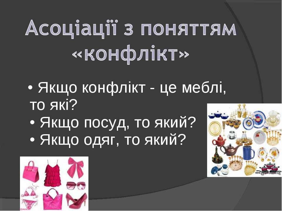 • Якщо конфлікт - це меблі, то які? • Якщо посуд, то який? • Якщо одяг, то який?
