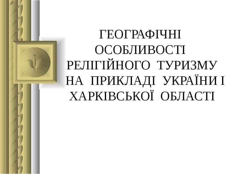 ГЕОГРАФІЧНІ ОСОБЛИВОСТІ РЕЛІГІЙНОГО ТУРИЗМУ НА ПРИКЛАДІ УКРАЇНИ І ХАРКІВСЬКОЇ...