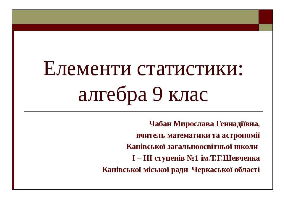 Елементи статистики: алгебра 9 клас Чабан Мирослава Геннадіївна, вчитель мате...