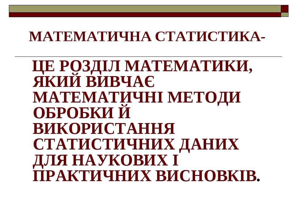 МАТЕМАТИЧНА СТАТИСТИКА- ЦЕ РОЗДІЛ МАТЕМАТИКИ, ЯКИЙ ВИВЧАЄ МАТЕМАТИЧНІ МЕТОДИ ...