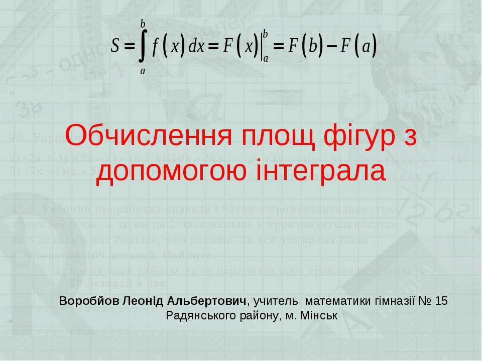 Обчислення площ фігур з допомогою інтеграла Воробйов Леонід Альбертович, учит...