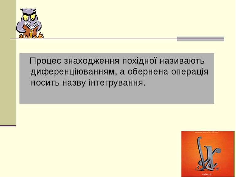 Процес знаходження похідної називають диференціюванням, а обернена операція н...