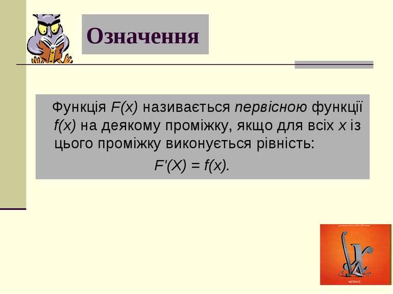 Означення Функція F(x) називається первісною функції f(x) на деякому проміжку...