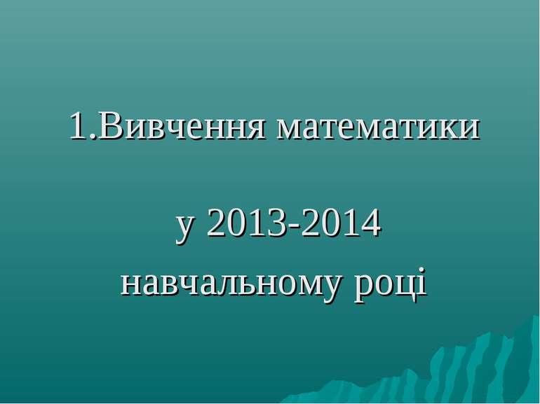 1.Вивчення математики у 2013-2014 навчальному році