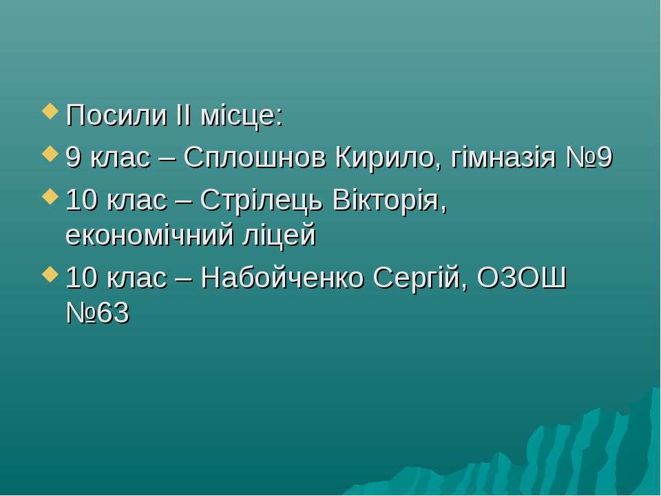 Посили ІІ місце: 9 клас – Сплошнов Кирило, гімназія №9 10 клас – Стрілець Вік...