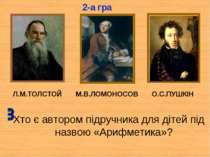 Л.М.ТОЛСТОЙ М.В.ЛОМОНОСОВ О.С.ПУШКІН Хто є автором підручника для дітей під н...