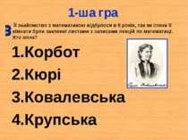 1-ша гра Корбот Кюрі Ковалевська Крупська Її знайомство з математикою відбуло...