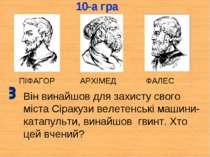 ПІФАГОР АРХІМЕД ФАЛЕС Він винайшов для захисту свого міста Сіракузи велетенсь...
