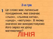 2-а гра Це слово має латинське походження, яке означає «льон», «льняна нитка»...