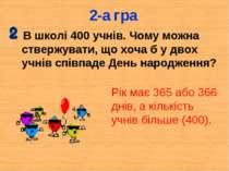 2-а гра В школі 400 учнів. Чому можна ствержувати, що хоча б у двох учнів спі...