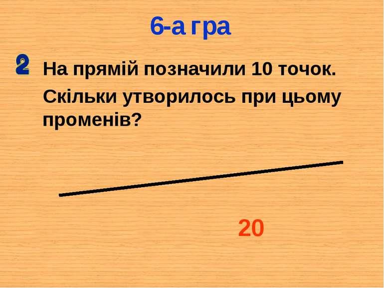 На прямій позначили 10 точок. Скільки утворилось при цьому променів? 20 6-а гра