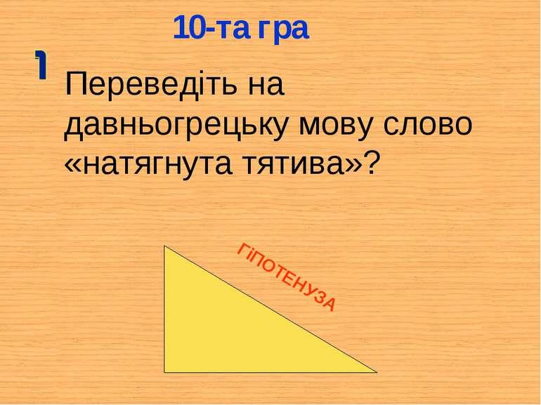 10-та гра Переведіть на давньогрецьку мову слово «натягнута тятива»? ГіПОТЕНУЗА