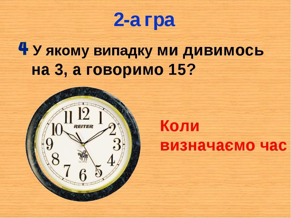2-а гра У якому випадку ми дивимось на 3, а говоримо 15? Коли визначаємо час